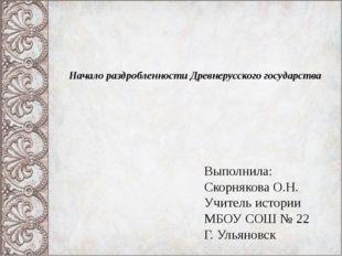 Начало раздробленности Древнерусского государства Выполнила: Скорнякова О.Н.