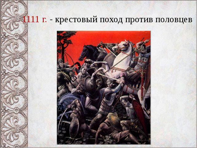 1111 г. - крестовый поход против половцев
