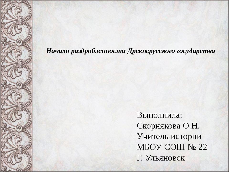 Начало раздробленности Древнерусского государства Выполнила: Скорнякова О.Н....