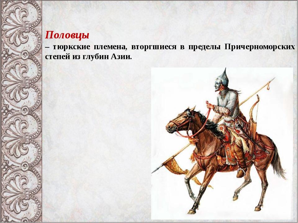 Половцы – тюркские племена, вторгшиеся в пределы Причерноморских степей из гл...