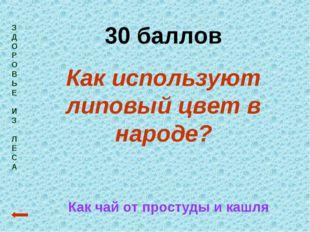 З Д О Р О В Ь Е И З Л Е С А 30 баллов Как используют липовый цвет в народе? К