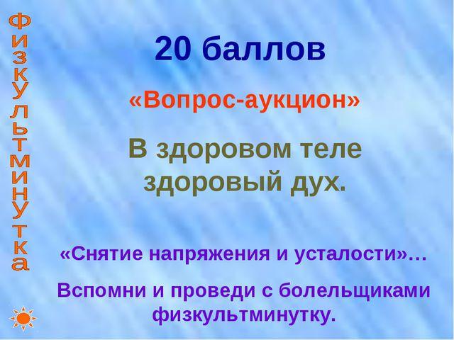 20 баллов «Вопрос-аукцион» В здоровом теле здоровый дух. «Снятие напряжения и...