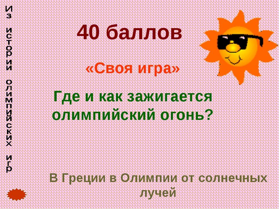40 баллов «Своя игра» Где и как зажигается олимпийский огонь? В Греции в Олим...