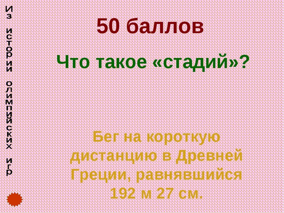 50 баллов Что такое «стадий»? Бег на короткую дистанцию в Древней Греции, рав...