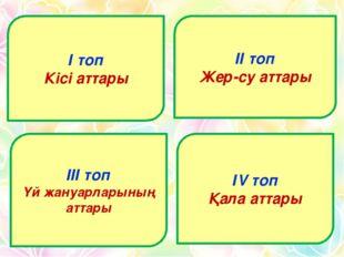 І топ Кісі аттары ІІ топ Жер-су аттары ІІІ топ Үй жануарларының аттары ІV топ
