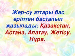 Жер-су аттары бас әріптен басталып жазылады: Қазақстан, Астана, Алатау, Жетіс