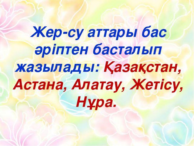 Жер-су аттары бас әріптен басталып жазылады: Қазақстан, Астана, Алатау, Жетіс...