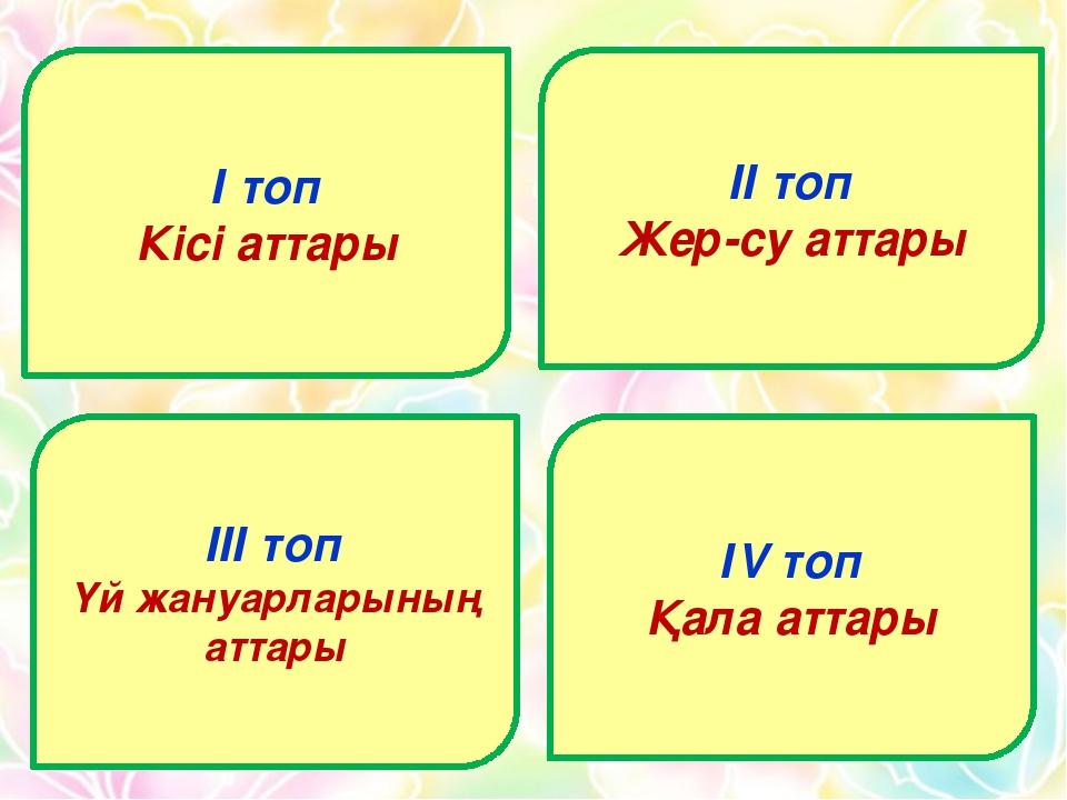 І топ Кісі аттары ІІ топ Жер-су аттары ІІІ топ Үй жануарларының аттары ІV топ...
