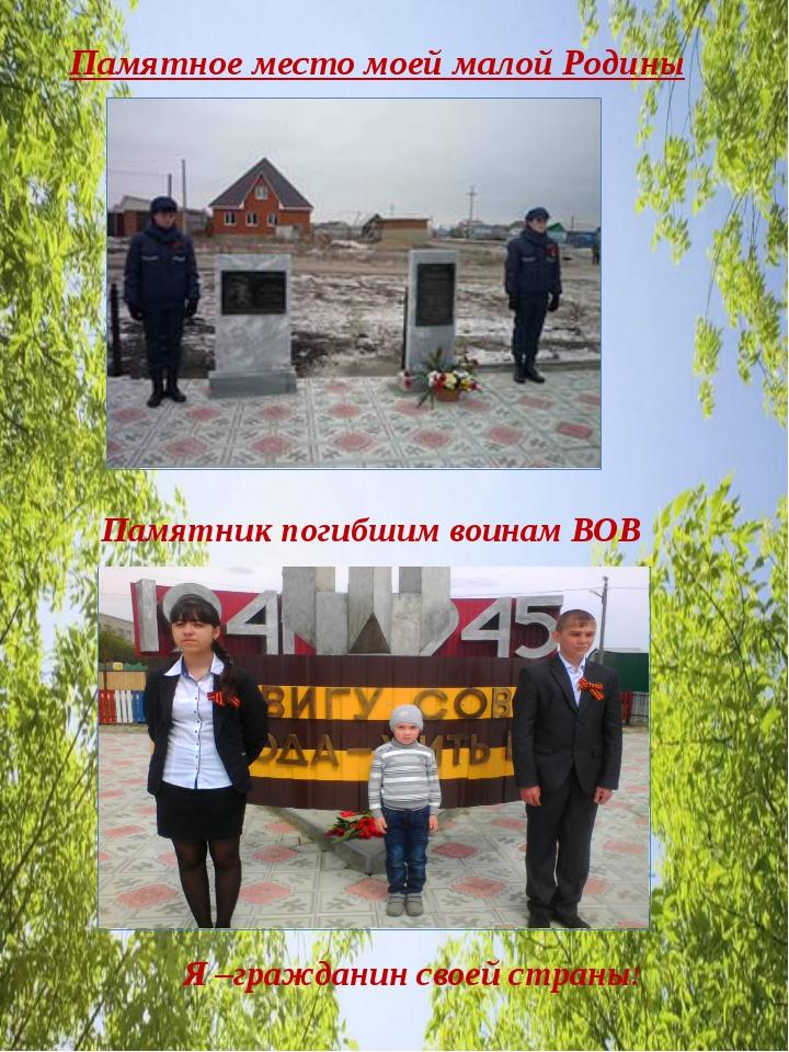 Памятное место моей малой Родины Памятник погибшим воинам ВОВ Я –гражданин с...