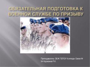 Преподаватель ОБЖ ГБПОУ Колледж Связи № 54 Нуржанов Р.К.