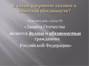 Конституция, статья 59 «Защита Отечества является долгом и обязанностью гражд