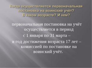 первоначальная постановка на учёт осуществляется в период с 1 января по 31 ма