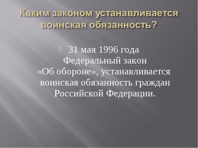 31 мая 1996 года Федеральный закон «Об обороне», устанавливается воинская обя...