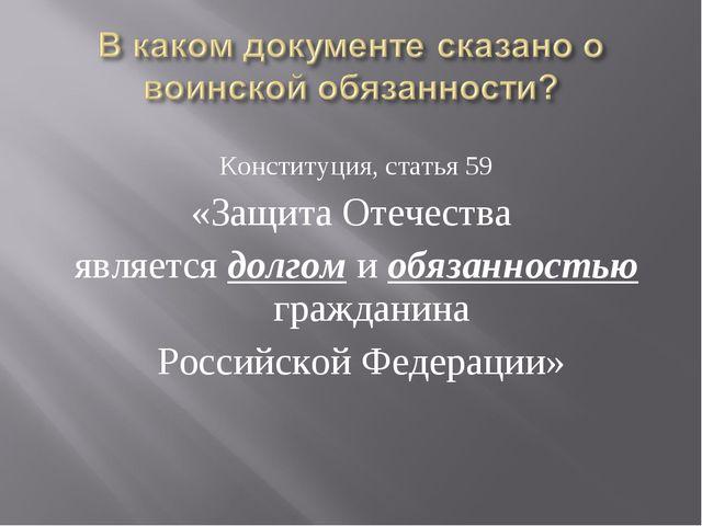 Конституция, статья 59 «Защита Отечества является долгом и обязанностью гражд...