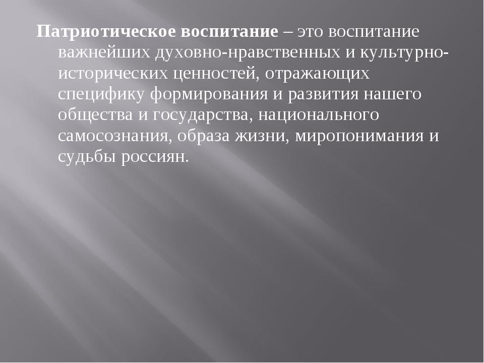 Патриотическое воспитание – это воспитание важнейших духовно-нравственных и к...