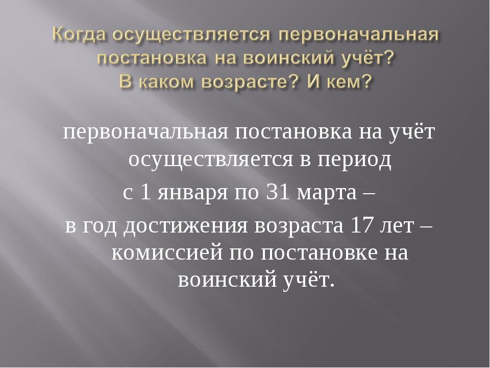 первоначальная постановка на учёт осуществляется в период с 1 января по 31 ма...