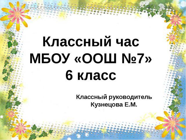 Классный час МБОУ «ООШ №7» 6 класс Классный руководитель Кузнецова Е.М.