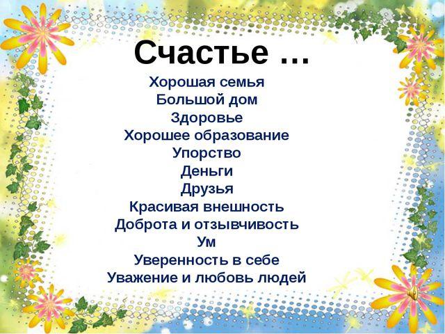 Счастье … Хорошая семья Большой дом Здоровье Хорошее образование Упорство Ден...
