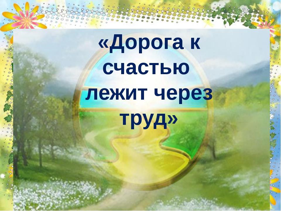 «Дорога к счастью лежит через труд»
