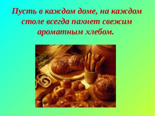 Пусть в каждом доме, на каждом столе всегда пахнет свежим ароматным хлебом.