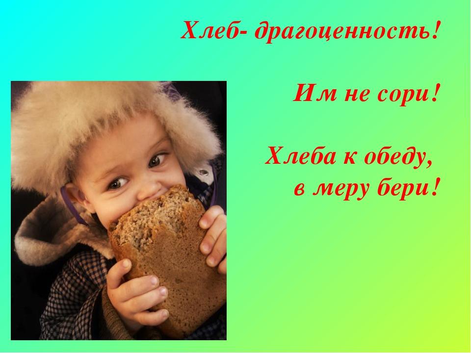 Хлеб- драгоценность! Им не сори! Хлеба к обеду, в меру бери!