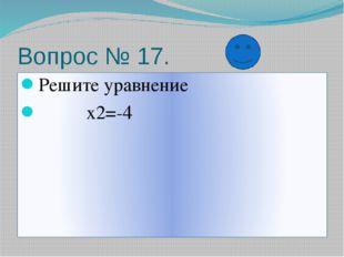 Вопрос № 17. Решите уравнение х2=-4
