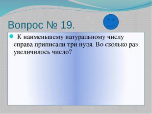 Вопрос № 19. К наименьшему натуральному числу справа приписали три нуля. Во с