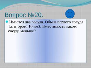 Вопрос №20. Имеется два сосуда. Объём первого сосуда 1л, второго 10 дм3. Вмес