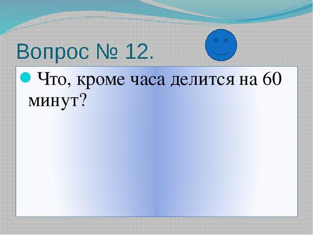 Вопрос № 12. Что, кроме часа делится на 60 минут?