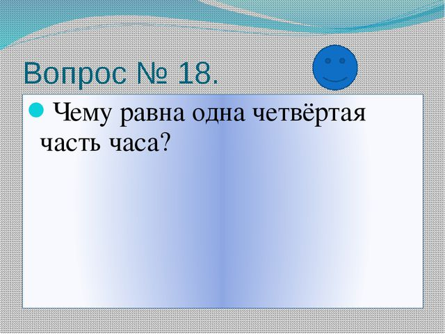 Вопрос № 18. Чему равна одна четвёртая часть часа?