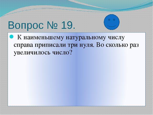 Вопрос № 19. К наименьшему натуральному числу справа приписали три нуля. Во с...