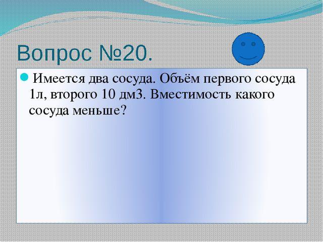 Вопрос №20. Имеется два сосуда. Объём первого сосуда 1л, второго 10 дм3. Вмес...