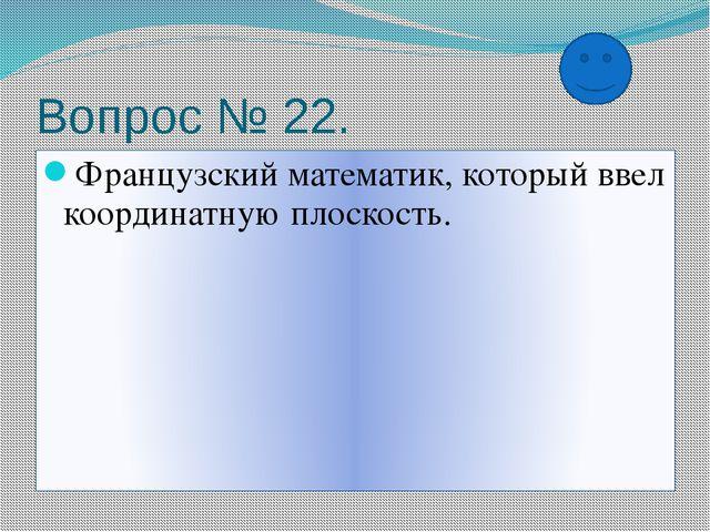 Вопрос № 22. Французский математик, который ввел координатную плоскость.