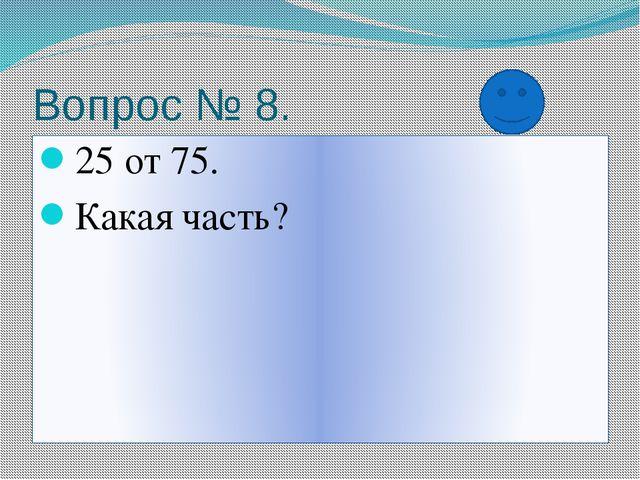 Вопрос № 8. 25 от 75. Какая часть?