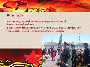 - оказание реальной помощи ветеранам Великой Отечественной войны; - воспитани