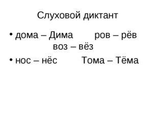Слуховой диктант дома – Дима ров – рёв воз – вёз нос – нёс Тома – Тёма