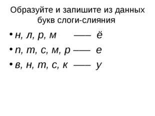 Образуйте и запишите из данных букв слоги-слияния н, л, р, м ––– ё п, т, с, м
