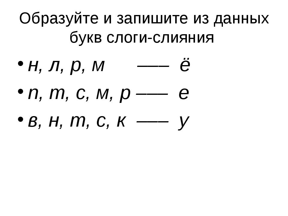 Образуйте и запишите из данных букв слоги-слияния н, л, р, м ––– ё п, т, с, м...