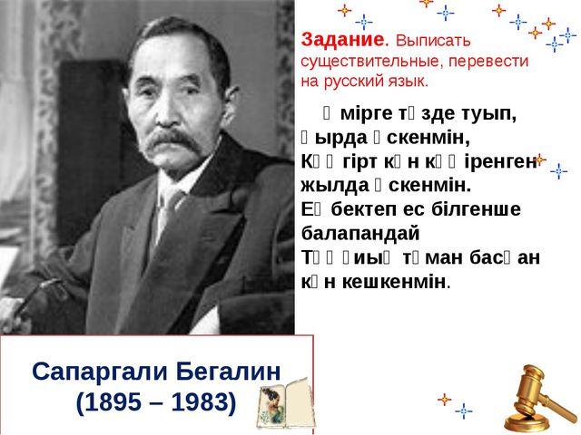 Сапаргали Бегалин (1895 – 1983) Задание. Выписать существительные, перевести...