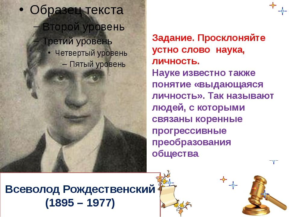 Всеволод Рождественский (1895 – 1977) Задание. Просклоняйте устно слово наука...