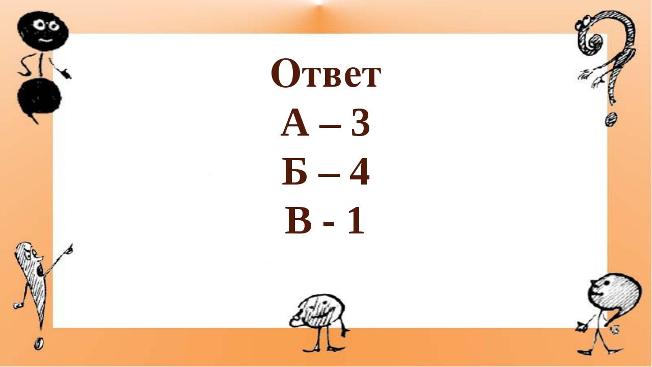 Ответ А – 3 Б – 4 В - 1