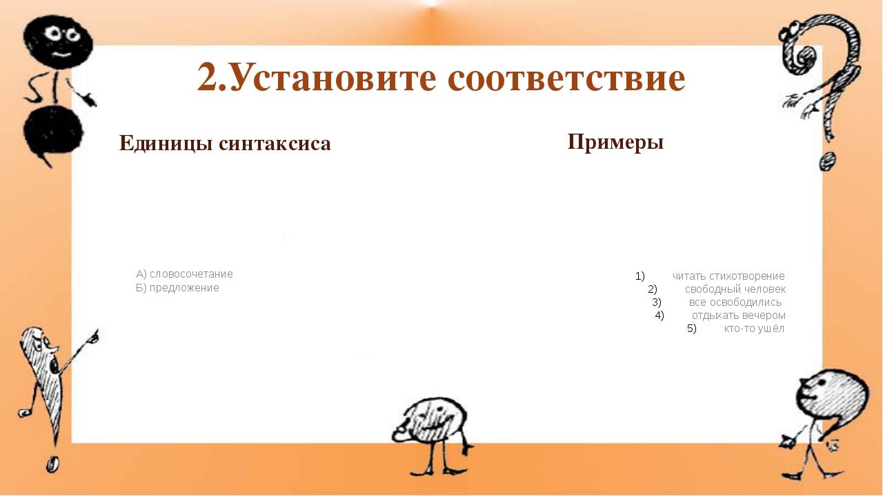 2.Установите соответствие Единицы синтаксиса А) словосочетание Б) предложение...