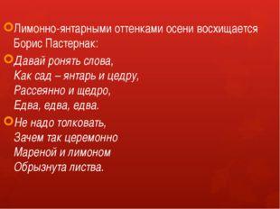 Лимонно-янтарными оттенками осени восхищается Борис Пастернак: Давай ронять с