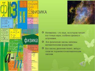 ФИЗИКА Математика – это язык, на котором говорят все точные науки, особенно