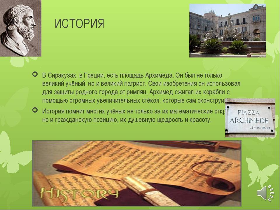 ИСТОРИЯ В Сиракузах, в Греции, есть площадь Архимеда. Он был не только велики...