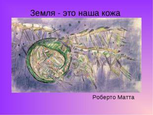 Земля - это наша кожа Роберто Матта