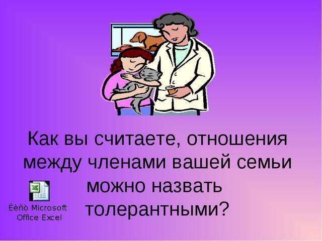 Как вы считаете, отношения между членами вашей семьи можно назвать толерантны...
