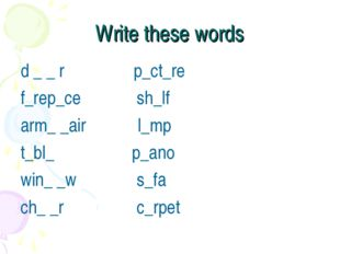 Write these words d _ _ r p_ct_re f_rep_ce sh_lf arm_ _air l_mp t_bl_ p_ano w