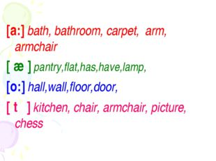 [a:] bath, bathroom, carpet, arm, armchair [ æ ] pantry,flat,has,have,lamp, [