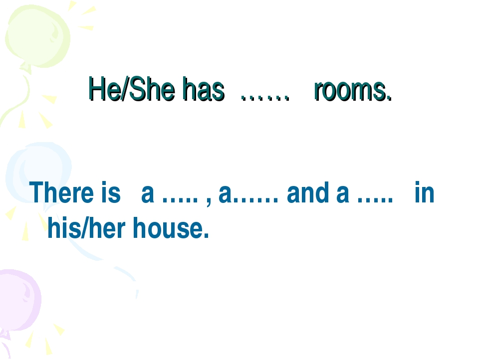 He/She has …… rooms. There is a ….. , a…… and a ….. in his/her house.